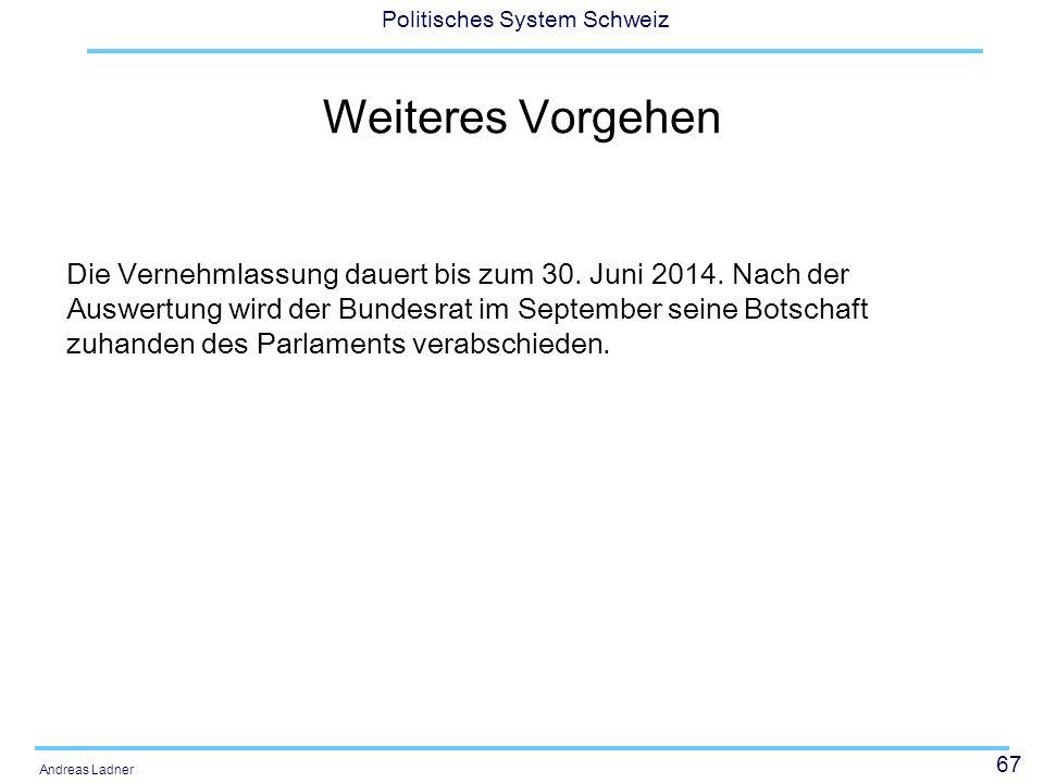 67 Politisches System Schweiz Andreas Ladner Weiteres Vorgehen Die Vernehmlassung dauert bis zum 30. Juni 2014. Nach der Auswertung wird der Bundesrat