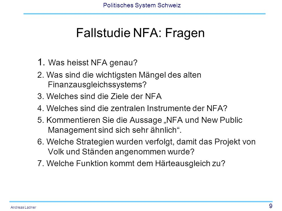 9 Politisches System Schweiz Andreas Ladner Fallstudie NFA: Fragen 1. Was heisst NFA genau? 2. Was sind die wichtigsten Mängel des alten Finanzausglei