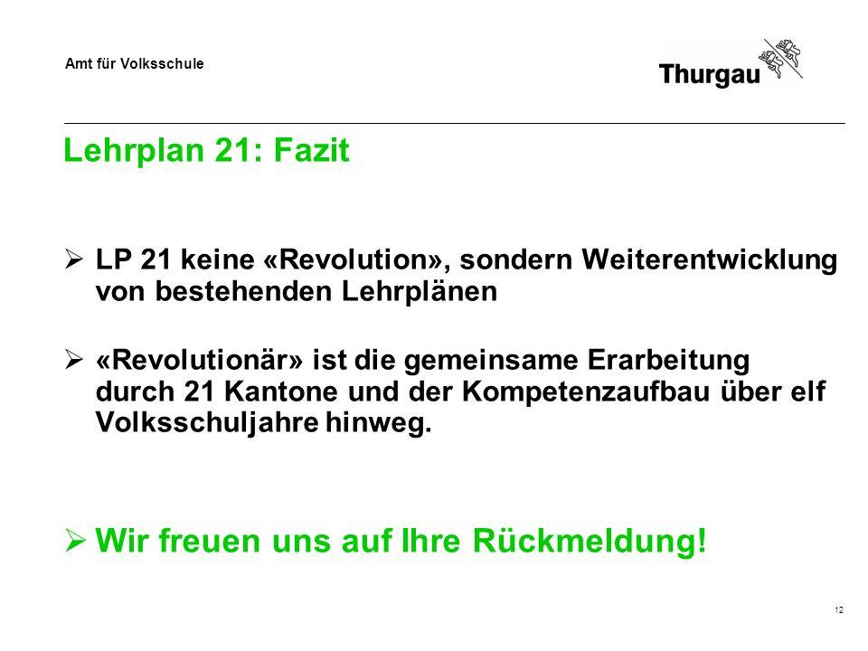 Amt für Volksschule Lehrplan 21: Fazit LP 21 keine «Revolution», sondern Weiterentwicklung von bestehenden Lehrplänen «Revolutionär» ist die gemeinsame Erarbeitung durch 21 Kantone und der Kompetenzaufbau über elf Volksschuljahre hinweg.