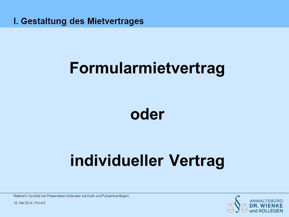 16. Mai 2014 | Folie 5 I. Gestaltung des Mietvertrages Formularmietvertrag oder individueller Vertrag Referent | Kurztitel der Präsentation (bitte übe