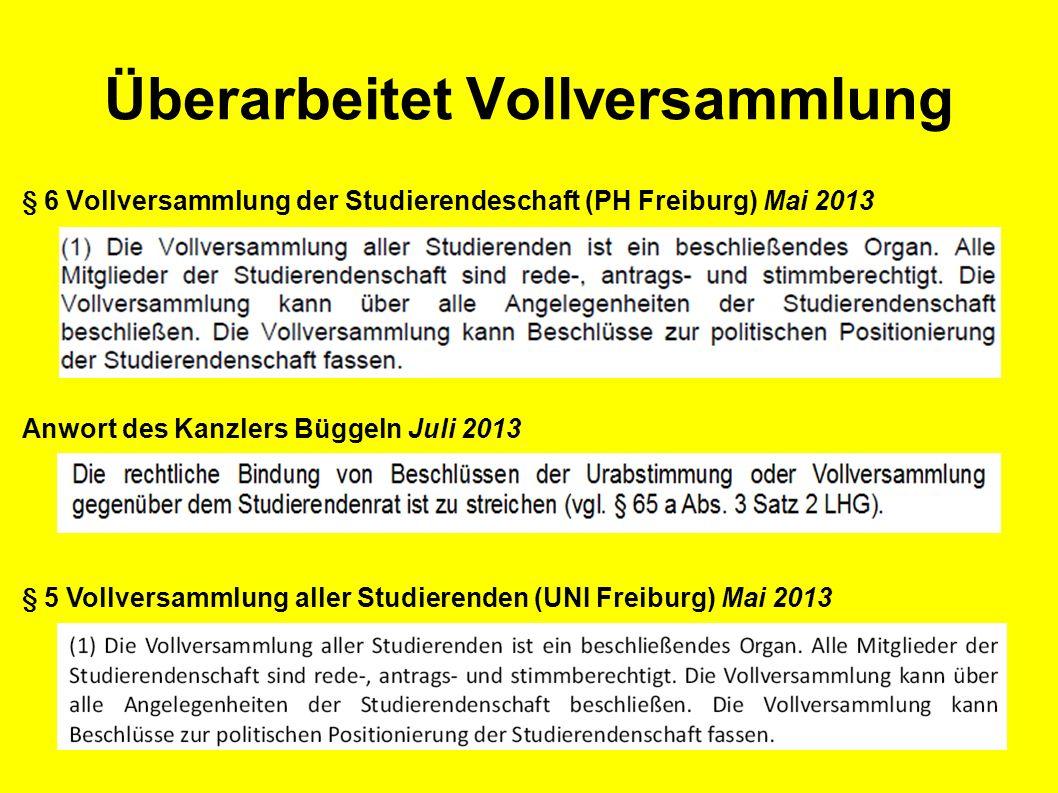 Überarbeitet Vollversammlung § 6 Vollversammlung der Studierendeschaft (PH Freiburg) Mai 2013 Anwort des Kanzlers Büggeln Juli 2013 § 5 Vollversammlung aller Studierenden (UNI Freiburg) Mai 2013