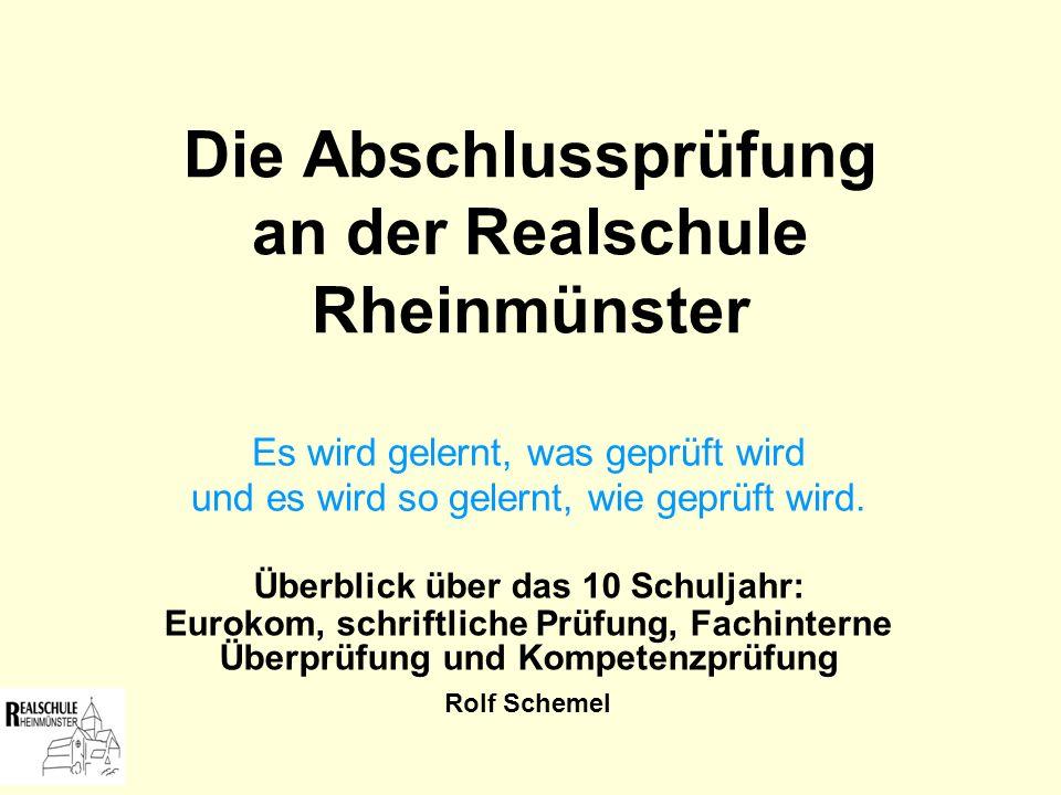 Die Abschlussprüfung an der Realschule Rheinmünster Es wird gelernt, was geprüft wird und es wird so gelernt, wie geprüft wird. Überblick über das 10