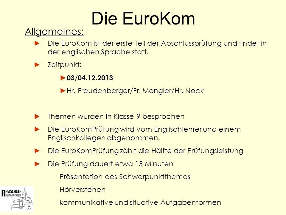 Die EuroKom Die EuroKom ist der erste Teil der Abschlussprüfung und findet in der englischen Sprache statt. Zeitpunkt: 03/04.12.2013 Hr. Freudenberger
