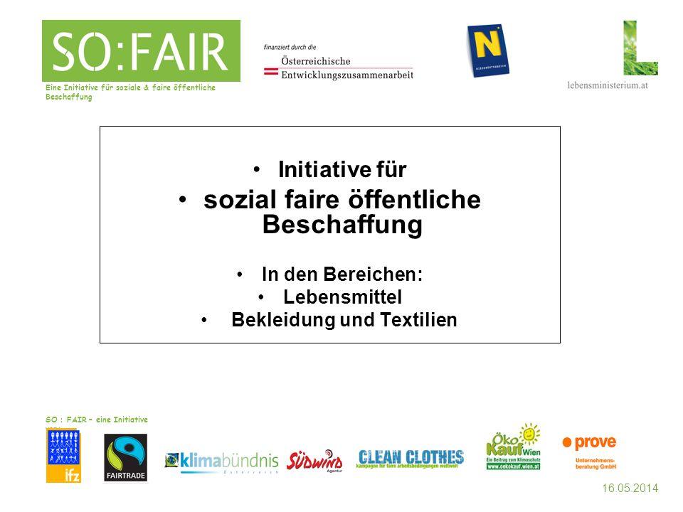 16.05.2014 SO : FAIR – eine Initiative von: Initiative für sozial faire öffentliche Beschaffung In den Bereichen: Lebensmittel Bekleidung und Textilien Eine Initiative für soziale & faire öffentliche Beschaffung