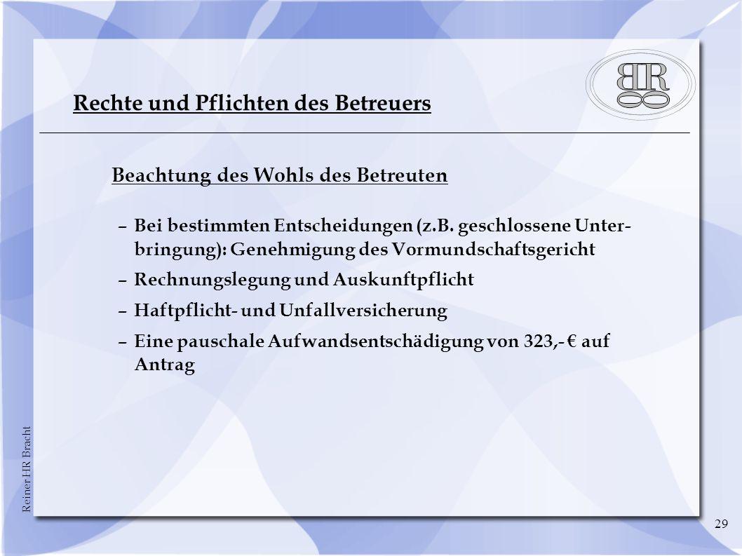 Reiner HR Bracht 29 Rechte und Pflichten des Betreuers Beachtung des Wohls des Betreuten –Bei bestimmten Entscheidungen (z.B.