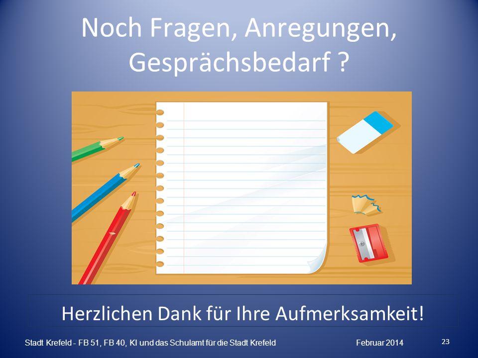 Noch Fragen, Anregungen, Gesprächsbedarf ? 23 Stadt Krefeld - FB 51, FB 40, KI und das Schulamt für die Stadt Krefeld Februar 2014 Herzlichen Dank für