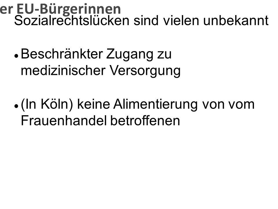 Problematik der EU-Bürgerinnen Sozialrechtslücken sind vielen unbekannt Beschränkter Zugang zu medizinischer Versorgung (In Köln) keine Alimentierung