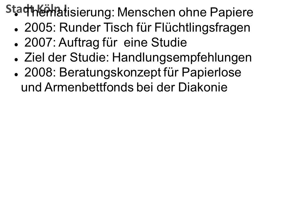 Stadt Köln I Thematisierung: Menschen ohne Papiere 2005: Runder Tisch für Flüchtlingsfragen 2007: Auftrag für eine Studie Ziel der Studie: Handlungsem
