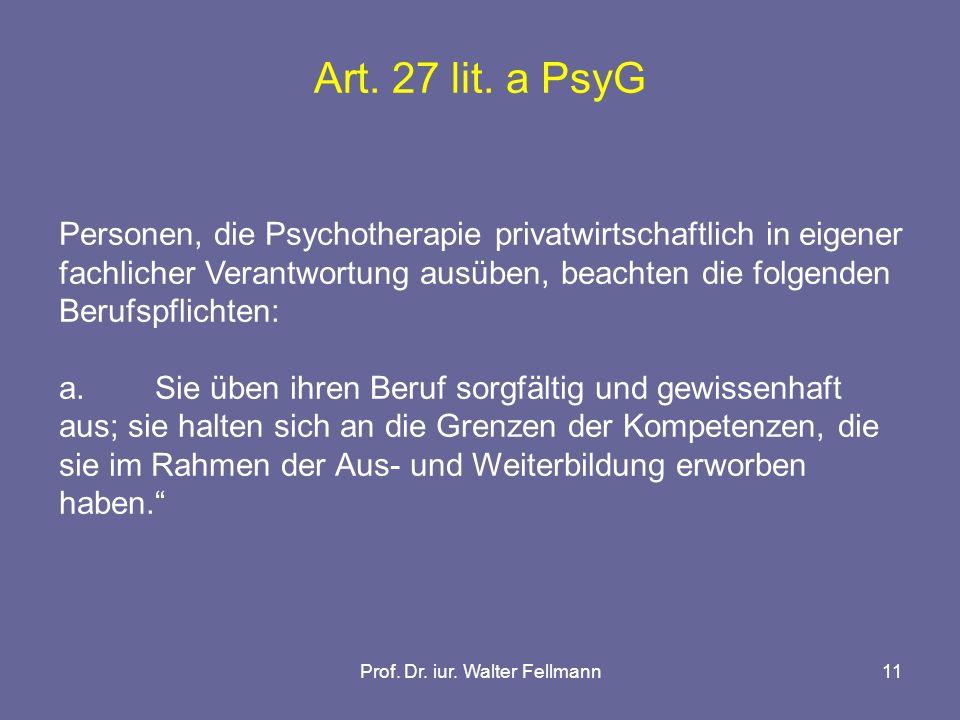 Prof. Dr. iur. Walter Fellmann11 Art. 27 lit. a PsyG Personen, die Psychotherapie privatwirtschaftlich in eigener fachlicher Verantwortung ausüben, be