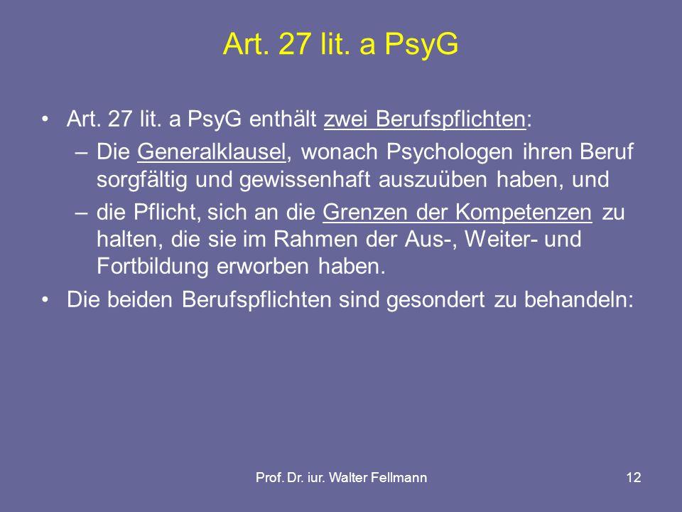 Prof. Dr. iur. Walter Fellmann12 Art. 27 lit. a PsyG Art. 27 lit. a PsyG enthält zwei Berufspflichten: –Die Generalklausel, wonach Psychologen ihren B
