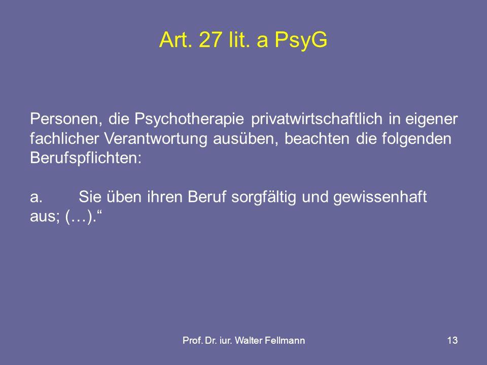 Prof. Dr. iur. Walter Fellmann13 Art. 27 lit. a PsyG Personen, die Psychotherapie privatwirtschaftlich in eigener fachlicher Verantwortung ausüben, be