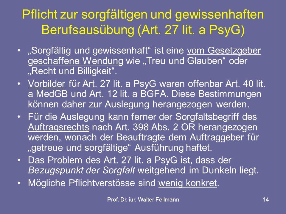 Prof. Dr. iur. Walter Fellmann14 Pflicht zur sorgfältigen und gewissenhaften Berufsausübung (Art. 27 lit. a PsyG) Sorgfältig und gewissenhaft ist eine