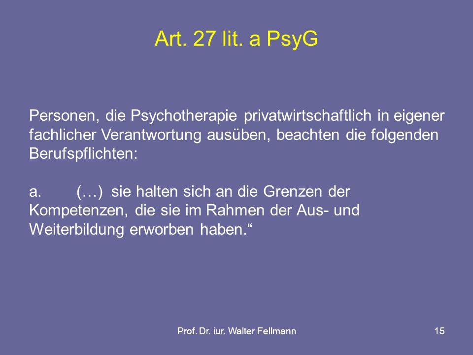 Prof. Dr. iur. Walter Fellmann15 Art. 27 lit. a PsyG Personen, die Psychotherapie privatwirtschaftlich in eigener fachlicher Verantwortung ausüben, be