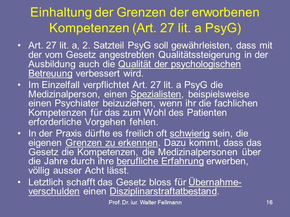 Prof. Dr. iur. Walter Fellmann16 Einhaltung der Grenzen der erworbenen Kompetenzen (Art. 27 lit. a PsyG) Art. 27 lit. a, 2. Satzteil PsyG soll gewährl