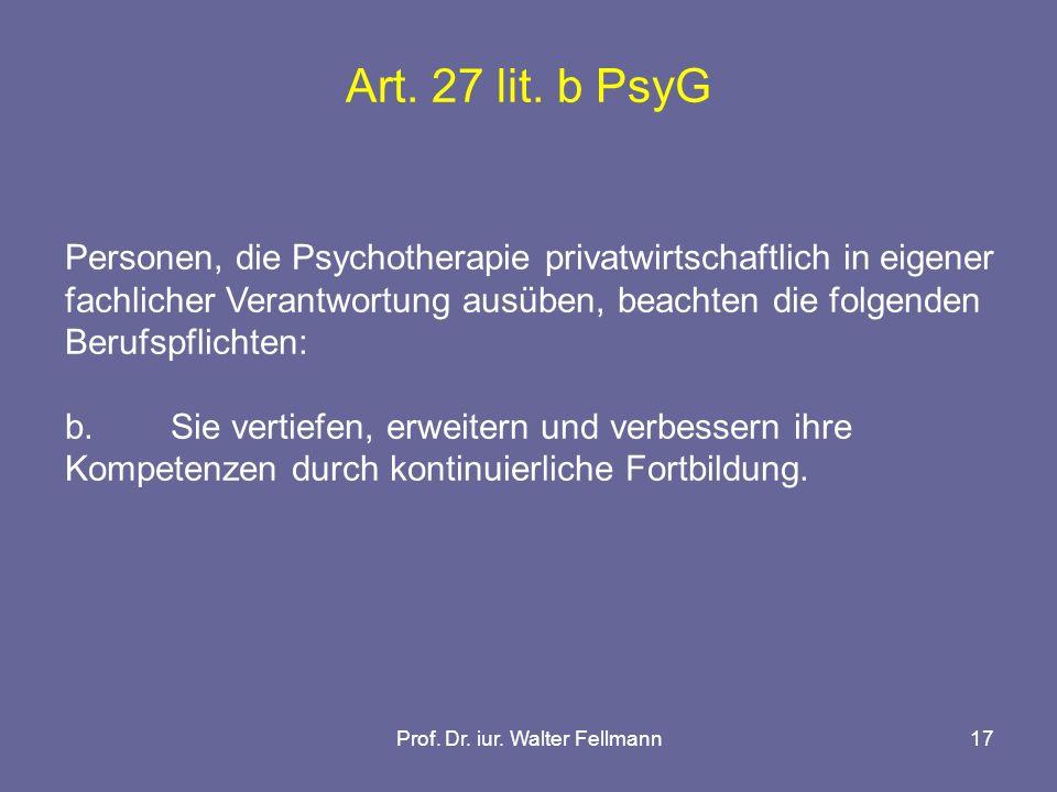 Prof. Dr. iur. Walter Fellmann17 Art. 27 lit. b PsyG Personen, die Psychotherapie privatwirtschaftlich in eigener fachlicher Verantwortung ausüben, be