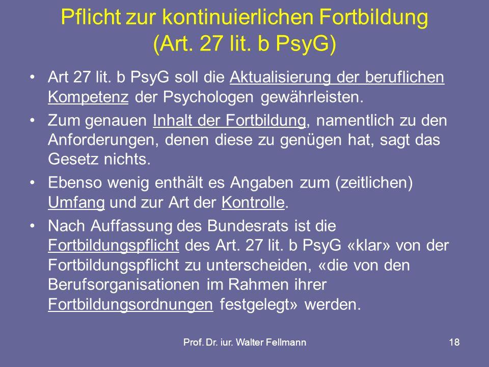 Prof. Dr. iur. Walter Fellmann18 Pflicht zur kontinuierlichen Fortbildung (Art. 27 lit. b PsyG) Art 27 lit. b PsyG soll die Aktualisierung der berufli