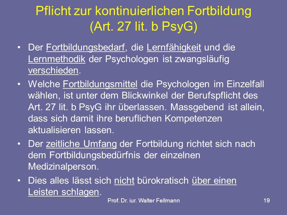 Prof. Dr. iur. Walter Fellmann19 Pflicht zur kontinuierlichen Fortbildung (Art. 27 lit. b PsyG) Der Fortbildungsbedarf, die Lernfähigkeit und die Lern