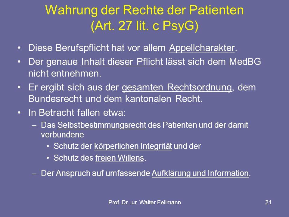 Prof. Dr. iur. Walter Fellmann21 Wahrung der Rechte der Patienten (Art. 27 lit. c PsyG) Diese Berufspflicht hat vor allem Appellcharakter. Der genaue