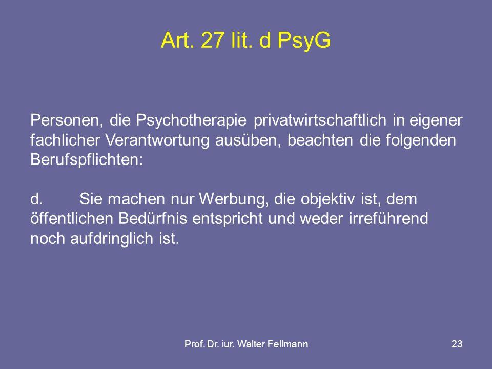 Prof. Dr. iur. Walter Fellmann23 Art. 27 lit. d PsyG Personen, die Psychotherapie privatwirtschaftlich in eigener fachlicher Verantwortung ausüben, be