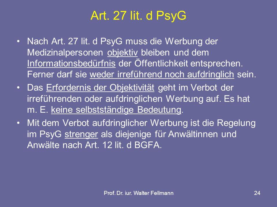 Prof. Dr. iur. Walter Fellmann24 Art. 27 lit. d PsyG Nach Art. 27 lit. d PsyG muss die Werbung der Medizinalpersonen objektiv bleiben und dem Informat
