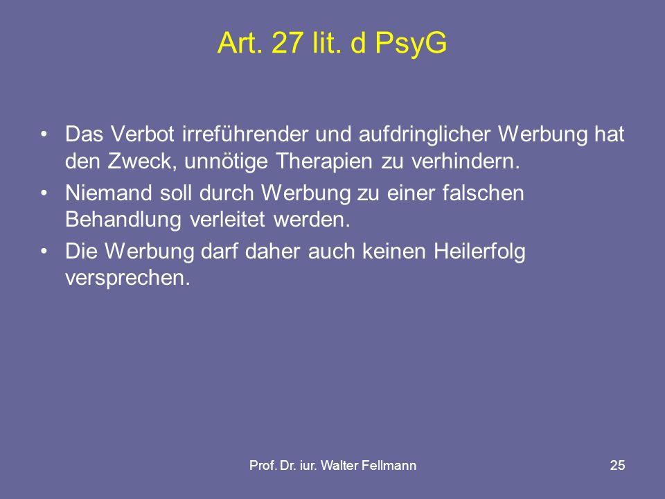 Prof. Dr. iur. Walter Fellmann25 Art. 27 lit. d PsyG Das Verbot irreführender und aufdringlicher Werbung hat den Zweck, unnötige Therapien zu verhinde
