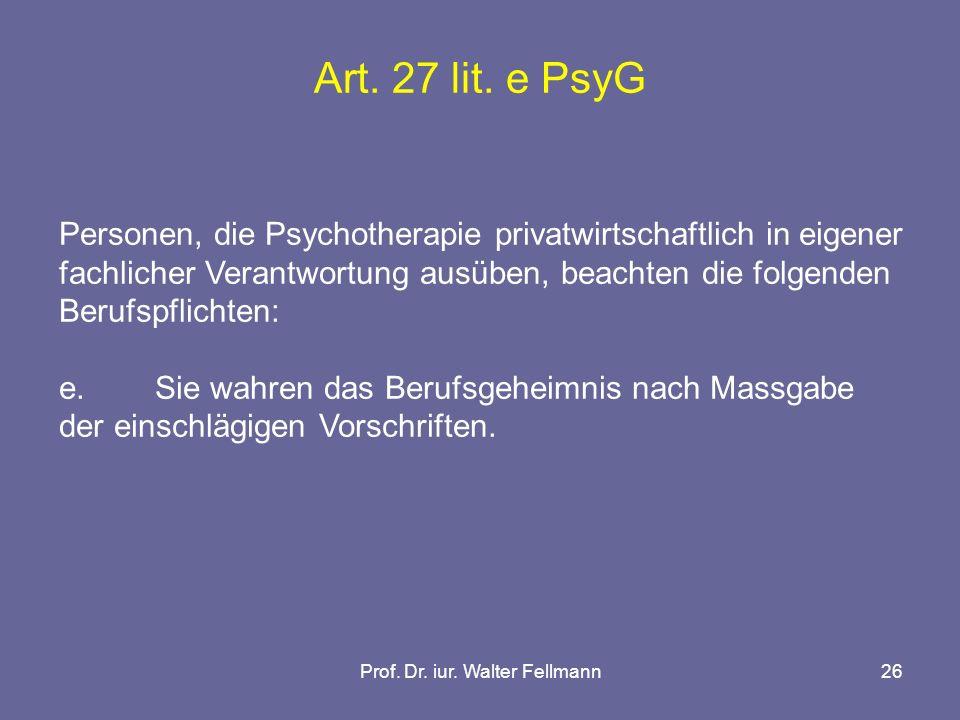 Prof. Dr. iur. Walter Fellmann26 Art. 27 lit. e PsyG Personen, die Psychotherapie privatwirtschaftlich in eigener fachlicher Verantwortung ausüben, be