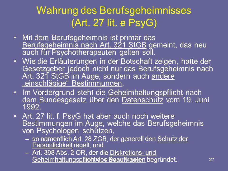 Prof. Dr. iur. Walter Fellmann27 Wahrung des Berufsgeheimnisses (Art. 27 lit. e PsyG) Mit dem Berufsgeheimnis ist primär das Berufsgeheimnis nach Art.