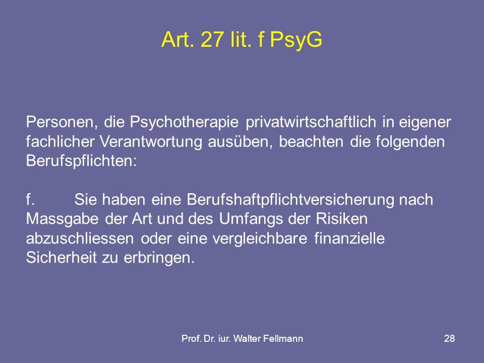 Prof. Dr. iur. Walter Fellmann28 Art. 27 lit. f PsyG Personen, die Psychotherapie privatwirtschaftlich in eigener fachlicher Verantwortung ausüben, be
