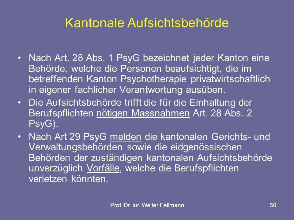 Prof. Dr. iur. Walter Fellmann30 Kantonale Aufsichtsbehörde Nach Art. 28 Abs. 1 PsyG bezeichnet jeder Kanton eine Behörde, welche die Personen beaufsi