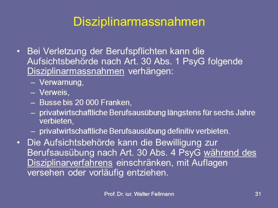 Prof. Dr. iur. Walter Fellmann31 Disziplinarmassnahmen Bei Verletzung der Berufspflichten kann die Aufsichtsbehörde nach Art. 30 Abs. 1 PsyG folgende