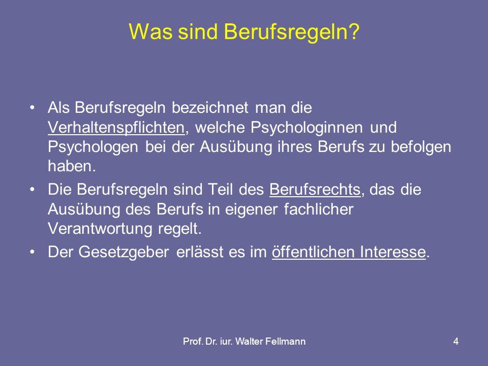 Prof. Dr. iur. Walter Fellmann4 Was sind Berufsregeln? Als Berufsregeln bezeichnet man die Verhaltenspflichten, welche Psychologinnen und Psychologen