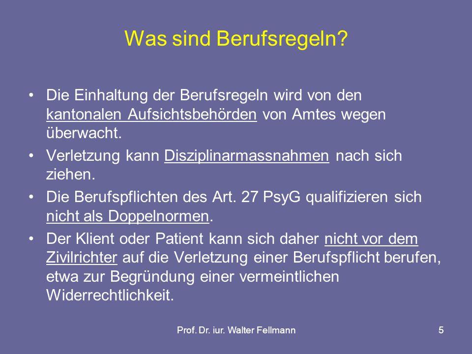 Prof. Dr. iur. Walter Fellmann5 Was sind Berufsregeln? Die Einhaltung der Berufsregeln wird von den kantonalen Aufsichtsbehörden von Amtes wegen überw