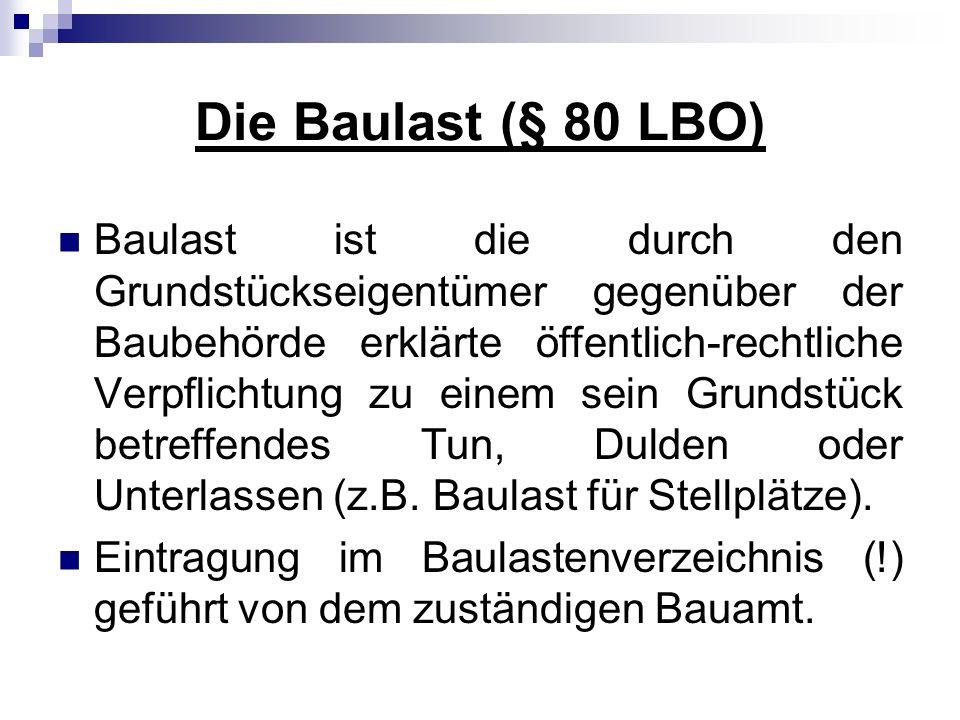 Die Baulast (§ 80 LBO) Baulast ist die durch den Grundstückseigentümer gegenüber der Baubehörde erklärte öffentlich-rechtliche Verpflichtung zu einem