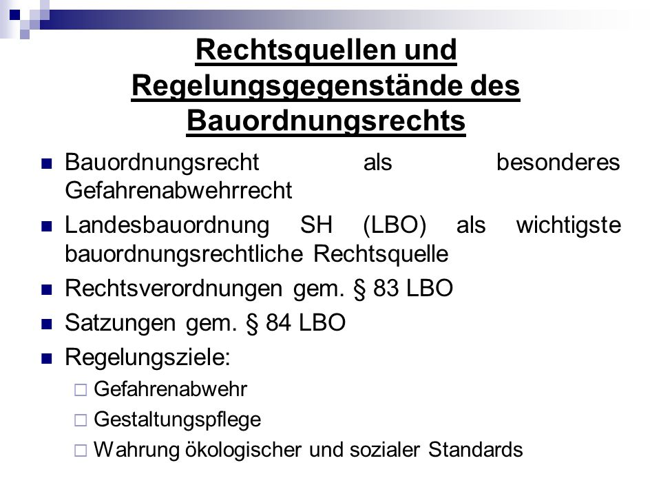 Rechtsquellen und Regelungsgegenstände des Bauordnungsrechts Bauordnungsrecht als besonderes Gefahrenabwehrrecht Landesbauordnung SH (LBO) als wichtig