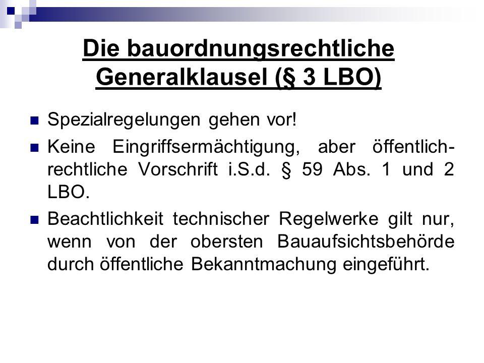 Die bauordnungsrechtliche Generalklausel (§ 3 LBO) Spezialregelungen gehen vor! Keine Eingriffsermächtigung, aber öffentlich- rechtliche Vorschrift i.