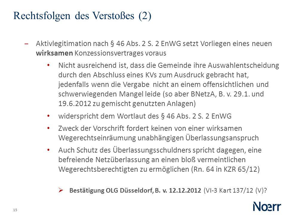 15 Rechtsfolgen des Verstoßes (2) Aktivlegitimation nach § 46 Abs. 2 S. 2 EnWG setzt Vorliegen eines neuen wirksamen Konzessionsvertrages voraus Nicht