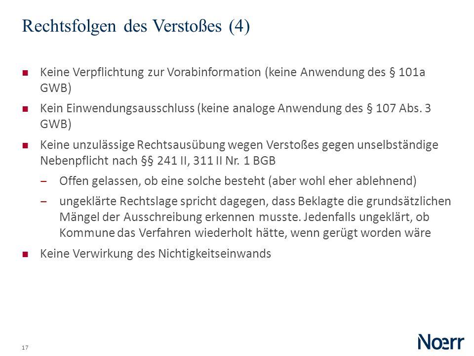 17 Rechtsfolgen des Verstoßes (4) Keine Verpflichtung zur Vorabinformation (keine Anwendung des § 101a GWB) Kein Einwendungsausschluss (keine analoge