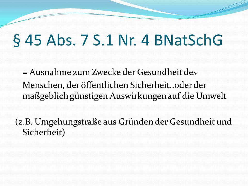 § 45 Abs. 7 S.1 Nr. 4 BNatSchG = Ausnahme zum Zwecke der Gesundheit des Menschen, der öffentlichen Sicherheit..oder der maßgeblich günstigen Auswirkun