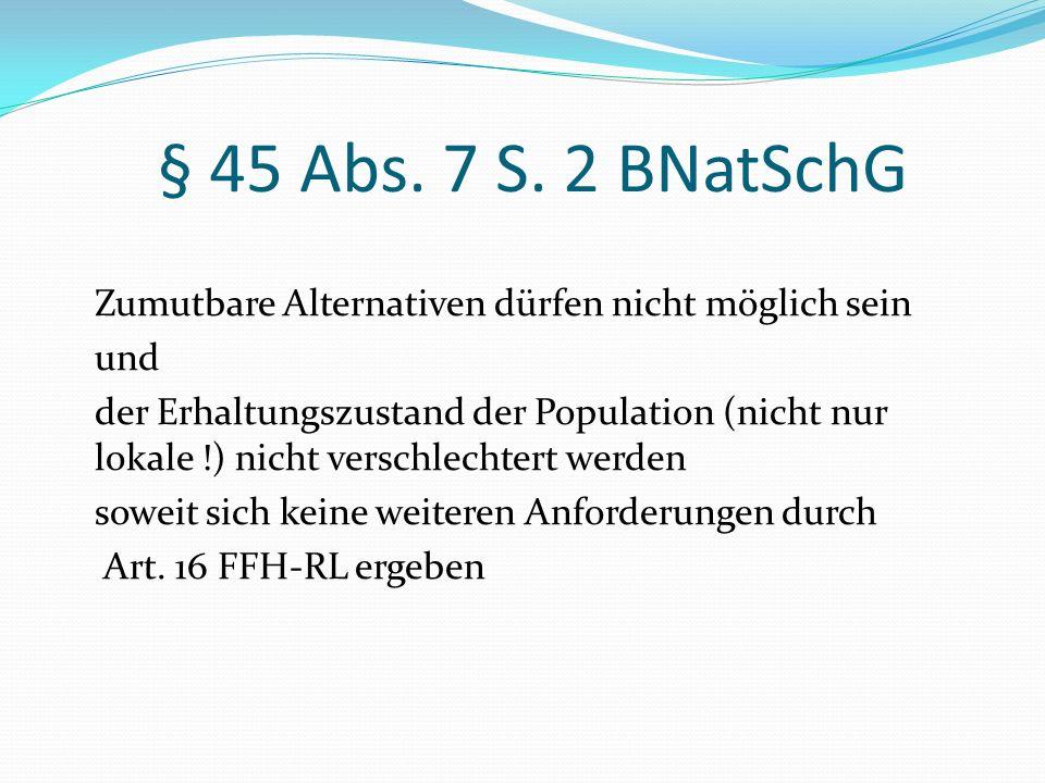 § 45 Abs. 7 S. 2 BNatSchG Zumutbare Alternativen dürfen nicht möglich sein und der Erhaltungszustand der Population (nicht nur lokale !) nicht verschl