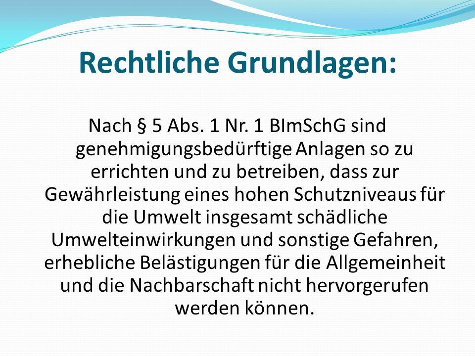 Rechtliche Grundlagen: Nach § 5 Abs. 1 Nr. 1 BImSchG sind genehmigungsbedürftige Anlagen so zu errichten und zu betreiben, dass zur Gewährleistung ein