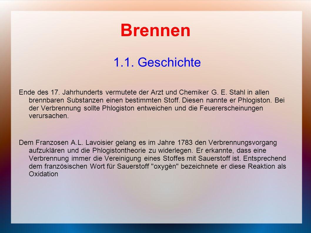 Brennen 1.1. Geschichte Ende des 17. Jahrhunderts vermutete der Arzt und Chemiker G. E. Stahl in allen brennbaren Substanzen einen bestimmten Stoff. D
