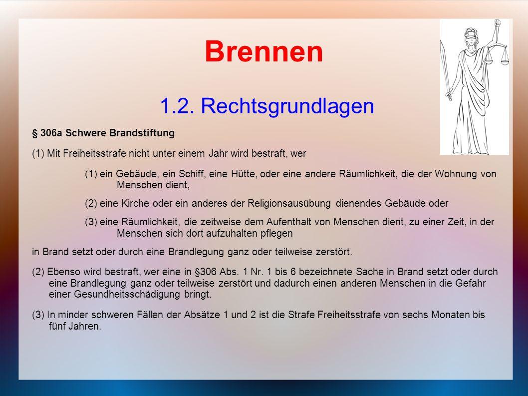 Brennen 1.2. Rechtsgrundlagen § 306a Schwere Brandstiftung (1) Mit Freiheitsstrafe nicht unter einem Jahr wird bestraft, wer (1) ein Gebäude, ein Schi