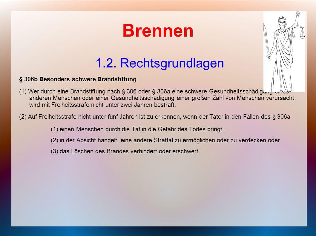 Brennen 1.2. Rechtsgrundlagen § 306b Besonders schwere Brandstiftung (1) Wer durch eine Brandstiftung nach § 306 oder § 306a eine schwere Gesundheitss