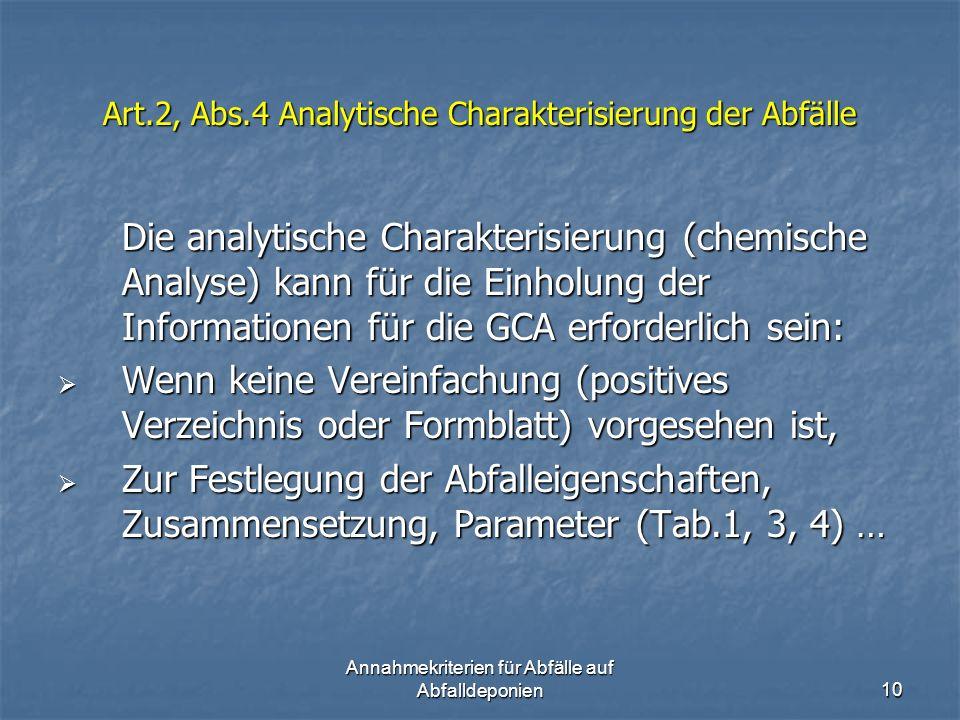 Annahmekriterien für Abfälle auf Abfalldeponien10 Art.2, Abs.4 Analytische Charakterisierung der Abfälle Die analytische Charakterisierung (chemische Analyse) kann für die Einholung der Informationen für die GCA erforderlich sein: Wenn keine Vereinfachung (positives Verzeichnis oder Formblatt) vorgesehen ist, Wenn keine Vereinfachung (positives Verzeichnis oder Formblatt) vorgesehen ist, Zur Festlegung der Abfalleigenschaften, Zusammensetzung, Parameter (Tab.1, 3, 4) … Zur Festlegung der Abfalleigenschaften, Zusammensetzung, Parameter (Tab.1, 3, 4) …