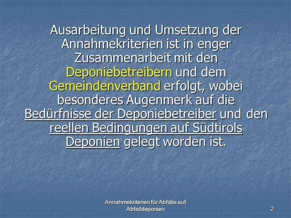 Annahmekriterien für Abfälle auf Abfalldeponien2 Ausarbeitung und Umsetzung der Annahmekriterien ist in enger Zusammenarbeit mit den Deponiebetreibern und dem Gemeindenverband erfolgt, wobei besonderes Augenmerk auf die Bedürfnisse der Deponiebetreiber und den reellen Bedingungen auf Südtirols Deponien gelegt worden ist.