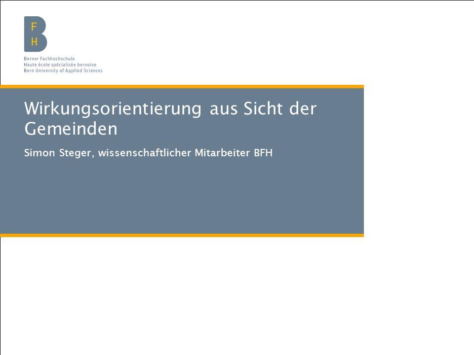 Berner Fachhochschule | Soziale Arbeit Wirkungsorientierung aus Sicht der Gemeinden Simon Steger, wissenschaftlicher Mitarbeiter BFH