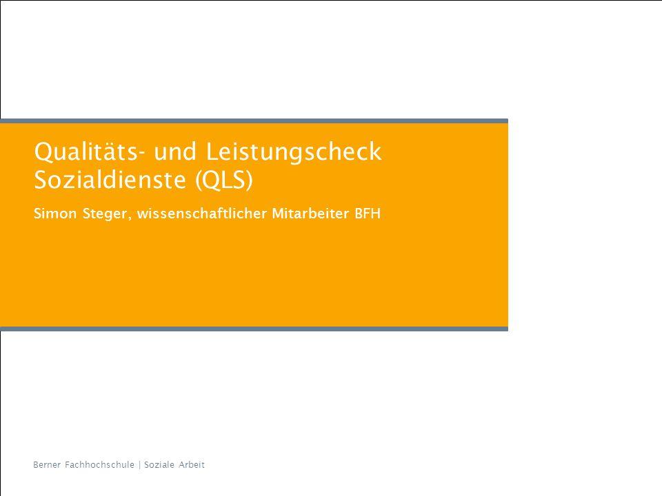 Berner Fachhochschule | Soziale Arbeit Qualitäts- und Leistungscheck Sozialdienste (QLS) Simon Steger, wissenschaftlicher Mitarbeiter BFH