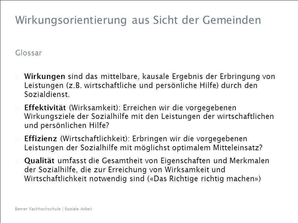Berner Fachhochschule | Soziale Arbeit Wirkungsorientierung aus Sicht der Gemeinden Glossar Wirkungen sind das mittelbare, kausale Ergebnis der Erbrin
