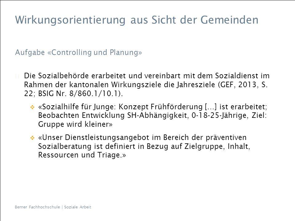 Berner Fachhochschule | Soziale Arbeit Wirkungsorientierung aus Sicht der Gemeinden Aufgabe «Controlling und Planung» Die Sozialbehörde erarbeitet und