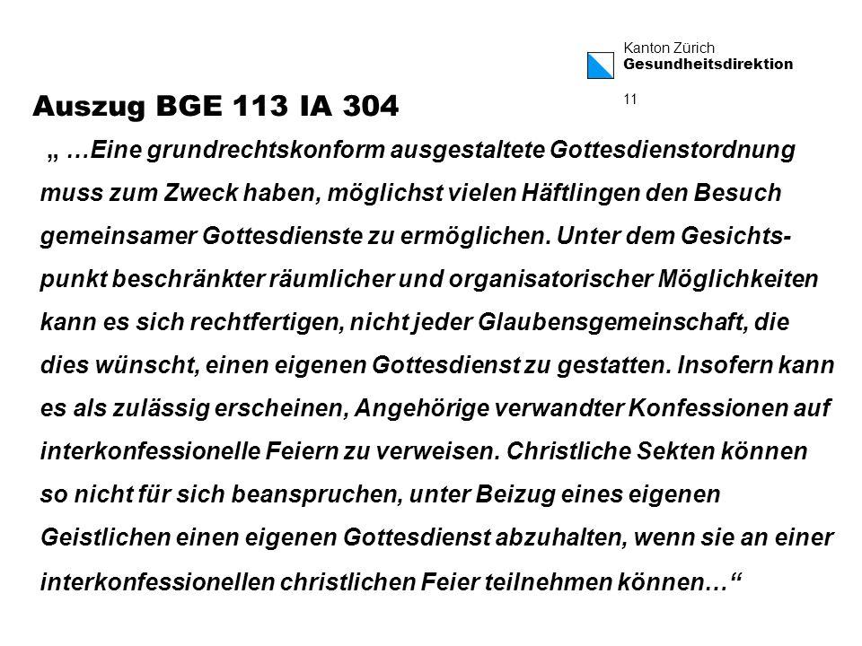 Kanton Zürich Gesundheitsdirektion 11 Auszug BGE 113 IA 304 …Eine grundrechtskonform ausgestaltete Gottesdienstordnung muss zum Zweck haben, möglichst vielen Häftlingen den Besuch gemeinsamer Gottesdienste zu ermöglichen.